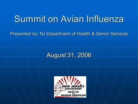 Summit on Avian Influenza Presented by: NJ Department of Health & Senior Services August 31, 2006.