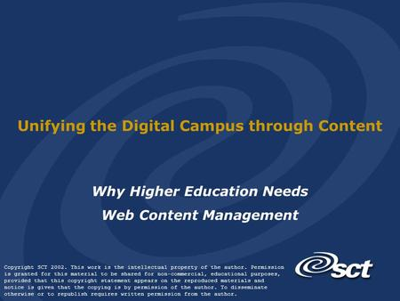 Unifying the Digital Campus through Content Why Higher Education Needs Web Content Management Copyright SCT 2002. This work is the intellectual property.