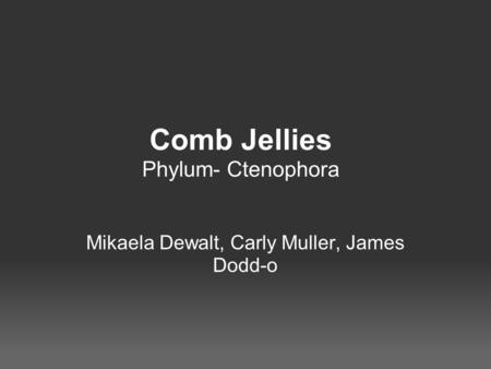 Comb Jellies Phylum- Ctenophora Mikaela Dewalt, Carly Muller, James Dodd-o.
