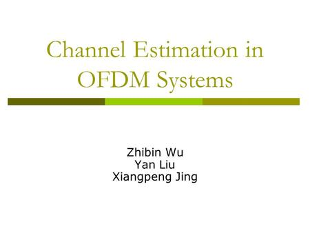 Channel Estimation in OFDM Systems Zhibin Wu Yan Liu Xiangpeng Jing.