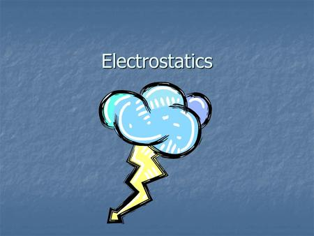Electrostatics Electrostatics The study of electrical charges that can be collected and held in one place. The study of electrical charges that can be.