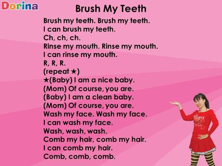 Brush My Teeth Brush my teeth. I can brush my teeth. Ch, ch, ch. Rinse my mouth. I can rinse my mouth. R, R, R. (repeat ★ ) ★ (Baby) I am a nice baby.