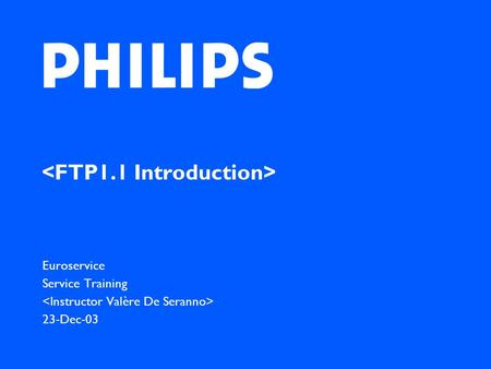Euroservice Service Training 23-Dec-03. Philips CE Europe, Euroservice, Date 23/12/2003, AX76-MO2- xxxx (ISO No). Chapter: 01, slide2 Foreword FTP1.1.