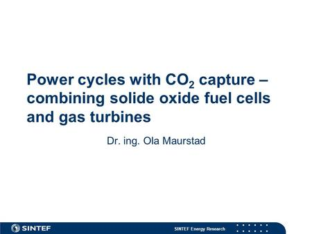 SINTEF Energy Research Power cycles with CO 2 capture – combining solide oxide fuel cells and gas turbines Dr. ing. Ola Maurstad.