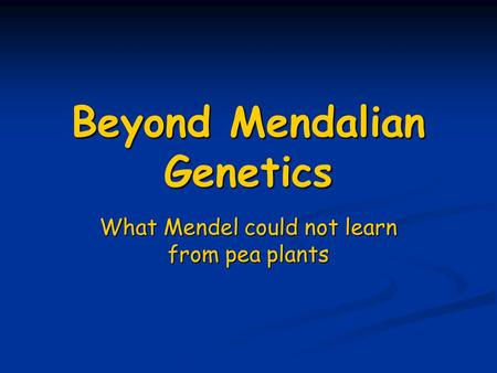 Beyond Mendalian Genetics What Mendel could not learn from pea plants.