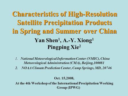 Characteristics of High-Resolution Satellite Precipitation Products in Spring and Summer over China Yan Shen 1, A.-Y. Xiong 1 Pingping Xie 2 1. National.