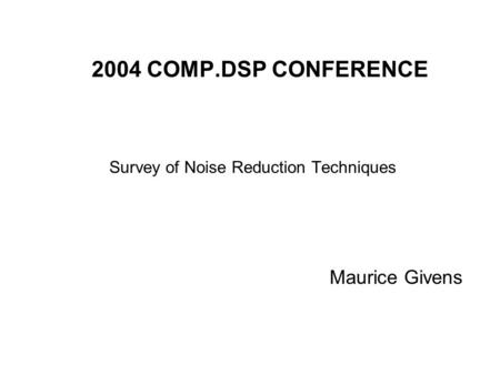2004 COMP.DSP CONFERENCE Survey of Noise Reduction Techniques Maurice Givens.