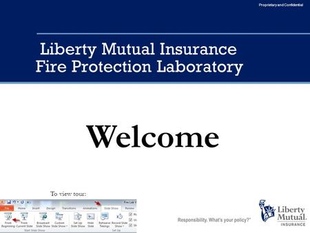 Proprietary and Confidential Liberty Mutual Insurance Fire Protection Laboratory Welcome To view tour: