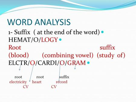 WORD ANALYSIS 1- Suffix ( at the end of the word) HEMAT/O/LOGY Root suffix (blood) (combining vowel) (study of) ELCTR/O/CARDI/O/GRAM root root suffix.