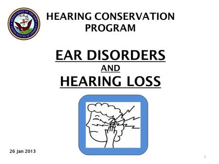 HEARING CONSERVATION PROGRAM EAR DISORDERS AND HEARING LOSS 1 26 Jan 2013.