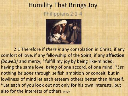 Humility That Brings Joy Philippians 2:1-4 2:1 Therefore if there is any consolation in Christ, if any comfort of love, if any fellowship of the Spirit,