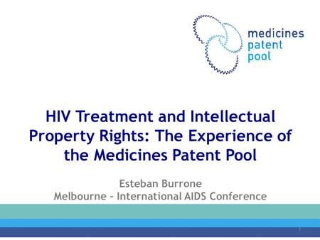 HIV Treatment and Intellectual Property Rights: The Experience of the Medicines Patent Pool Esteban Burrone Melbourne – International AIDS Conference July.