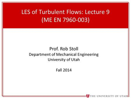 1 LES of Turbulent Flows: Lecture 9 (ME EN 7960-003) Prof. Rob Stoll Department of Mechanical Engineering University of Utah Fall 2014.