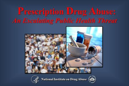 National Institute on Drug Abuse P rescription D rug A buse: An Escalating Public Health Threat P rescription D rug A buse: An Escalating Public Health.