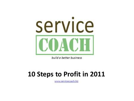 10 Steps to Profit in 2011 www.servicecoach.biz build a better business.