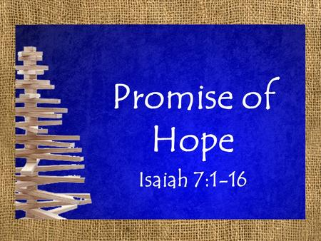 Promise of Hope Isaiah 7:1-16. Promise of Hope Isaiah 7:1-9 1 In the days of Ahaz the son of Jotham, son of Uzziah, king of Judah, Rezin the king of Syria.