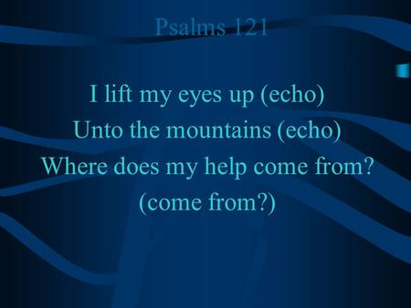Psalms 121 I lift my eyes up (echo) Unto the mountains (echo) Where does my help come from? (come from?)