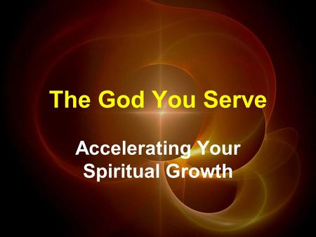 The God You Serve Accelerating Your Spiritual Growth.