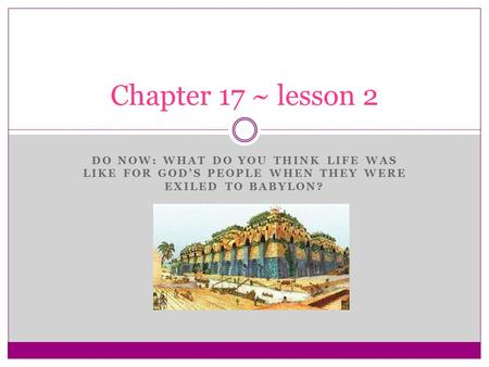 DO NOW: WHAT DO YOU THINK LIFE WAS LIKE FOR GOD'S PEOPLE WHEN THEY WERE EXILED TO BABYLON? Chapter 17 ~ lesson 2.