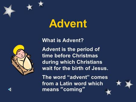 "Advent What is Advent? Advent is the period of time before Christmas during which Christians wait for the birth of Jesus. The word ""advent"" comes from."