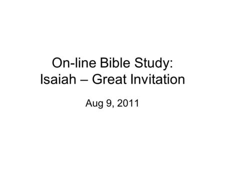 On-line Bible Study: Isaiah – Great Invitation Aug 9, 2011.
