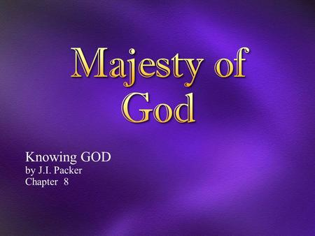 Knowing GOD by J.I. Packer Chapter 8. 1 O L ORD, our Lord, how majestic is your name in all the earth! You have set your glory above the heavens. 2 Out.