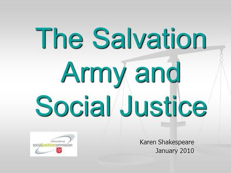 The Salvation Army and Social Justice Karen Shakespeare January 2010.