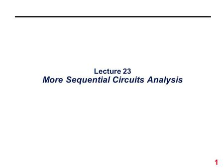 1 Lecture 23 More Sequential Circuits Analysis. 2 Analysis of Combinational Vs. Sequential Circuits °Combinational : Boolean Equations Truth Table Output.