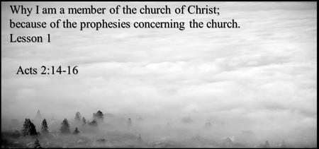 Why I am a member of the church of Christ; because of the prophesies concerning the church. Lesson 1 Acts 2:14-16.