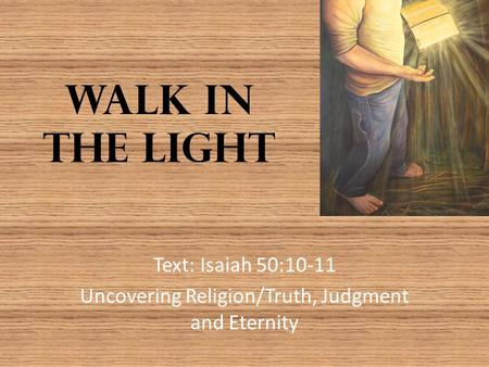 Walk in the Light Text: Isaiah 50:10-11 Uncovering Religion/Truth, Judgment and Eternity.