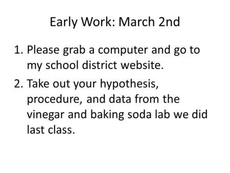 Early Work: March 2nd 1.Please grab a computer and go to my school district website. 2.Take out your hypothesis, procedure, and data from the vinegar and.