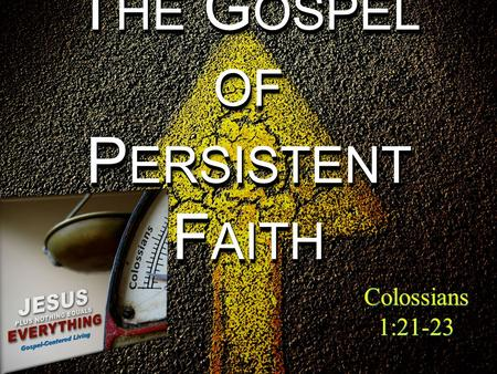 Colossians 1:21-23 T HE G OSPEL OF P ERSISTENT F AITH Colossians 1:21-23.
