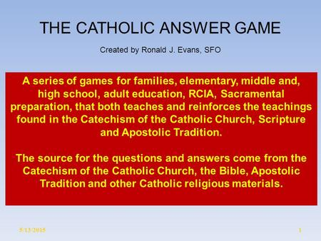 5/13/20151 THE CATHOLIC ANSWER GAME Created by Ronald J. Evans, SFO A series of games for families, elementary, middle and, high school, adult education,