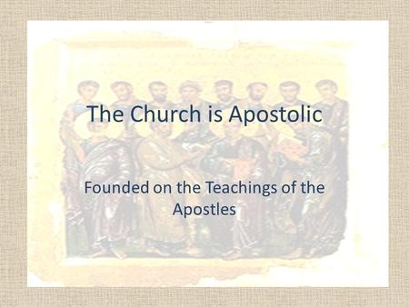 The Church is Apostolic Founded on the Teachings of the Apostles.