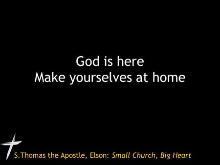 S.Thomas the Apostle, Elson: Small Church, Big Heart God is here Make yourselves at home.