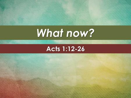 What now? Acts 1:12-26. The book of Acts The Gospel The Gospel – Matthew, Mark, Luke, and John The Apostle The Apostle – Paul's letters.