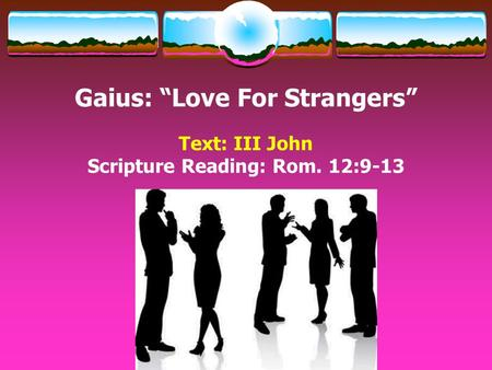 "Gaius: ""Love For Strangers"" Text: III John Scripture Reading: Rom. 12:9-13."