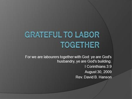 For we are labourers together with God: ye are God's husbandry, ye are God's building. I Corinthians 3:9 August 30, 2009 Rev. David B. Hanson.