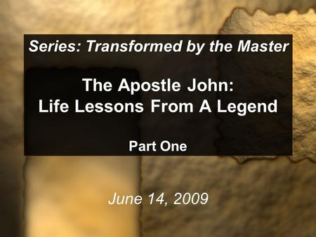 Series: Transformed by the Master The Apostle John: Life Lessons From A Legend Part One June 14, 2009.