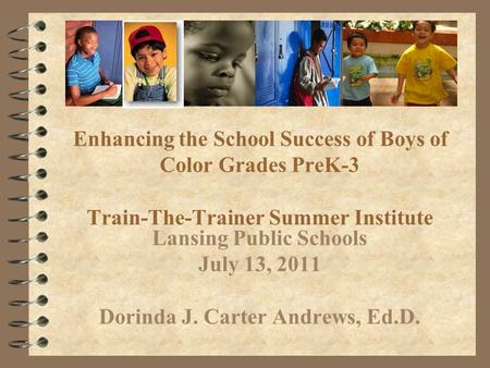 Enhancing the School Success of Boys of Color Grades PreK-3 Train-The-Trainer Summer Institute Lansing Public Schools July 13, 2011 Dorinda J. Carter Andrews,