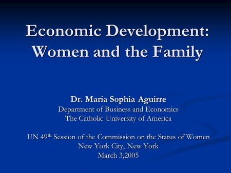 Economic Development: Women and the Family Dr. Maria Sophia Aguirre Department of Business and Economics The Catholic University of America UN 49 th Session.