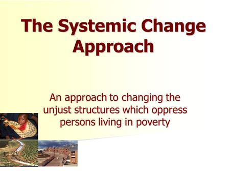 The Systemic Change Approach An approach to changing the unjust structures which oppress persons living in poverty.