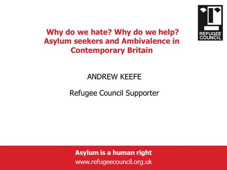 Asylum is a human right www.refugeecouncil.org.uk Why do we hate? Why do we help? Asylum seekers and Ambivalence in Contemporary Britain ANDREW KEEFE Refugee.