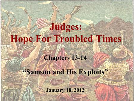 "Judges: Hope For Troubled Times Chapters 13-14 ""Samson and His Exploits"" January 18, 2012."