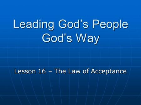 Leading God's People God's Way Lesson 16 – The Law of Acceptance.