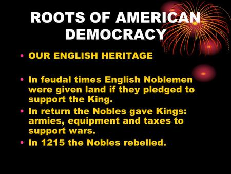 ROOTS OF AMERICAN DEMOCRACY OUR ENGLISH HERITAGE In feudal times English Noblemen were given land if they pledged to support the King. In return the Nobles.