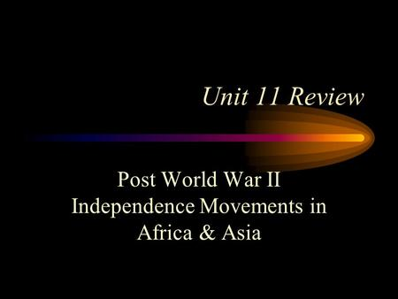 Unit 11 Review Post World War II Independence Movements in Africa & Asia.