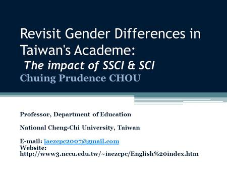 Revisit Gender Differences in Taiwan's Academe: The impact of SSCI & SCI Chuing Prudence CHOU Professor, Department of Education National Cheng-Chi University,