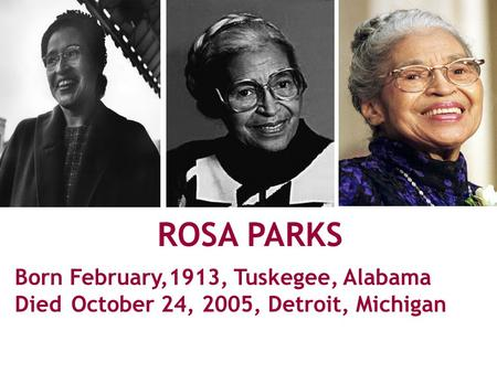 ROSA PARKS Born February,1913, Tuskegee, Alabama Died October 24, 2005, Detroit, Michigan ‏