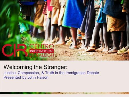 Welcoming the Stranger: Justice, Compassion, & Truth in the Immigration Debate Presented by John Faison.